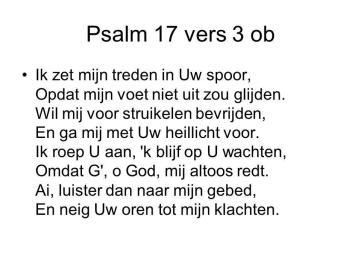Ik zet mijn treden in Uw spoor, Opdat mijn voet niet uit zou glijden. Wil mij voor struikelen bevrijden, En ga mij met Uw heillicht voor. Ik roep U aan, k blijf op U wachten, Omdat G , o God, mij altoos redt. Ai, luister dan naar mijn gebed, En neig Uw oren tot mijn klachten.